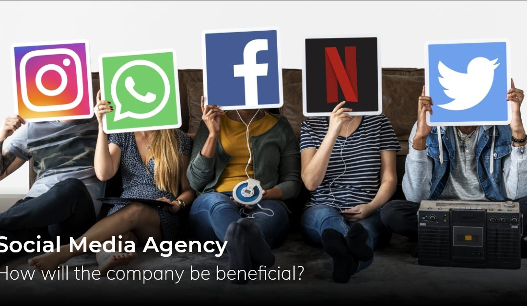 Social Media Agency – How Will The Company Be Beneficial?