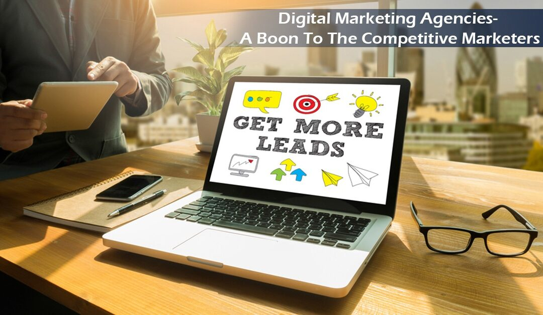 Digital Marketing Agencies- A Boon To The Competitive Marketers