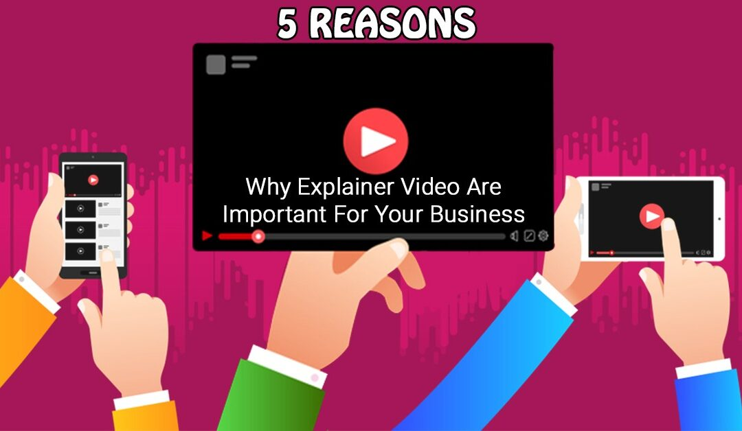 5 Reasons Why Explainer Video Are Important For Your Business
