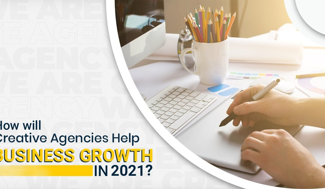 How Will Creative Agencies Help Business Growth In 2021?